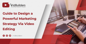 Guide to Design a Powerful Marketing Strategy via Video Editing