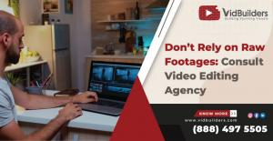 Don't Rely on Raw Footages: Consult Video Editing Agency